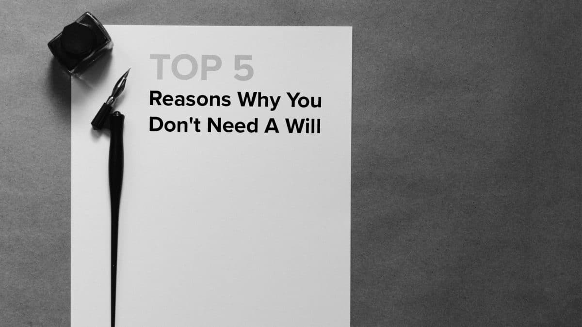 Top 5 Reasons Why You Don't Need A Will